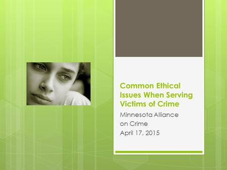 Common Ethical Issues When Serving Victims of Crime Minnesota Alliance on Crime April 17, 2015.