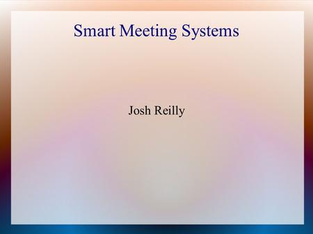 Smart Meeting Systems Josh Reilly. Why are Smart Meeting Systems worth studying?