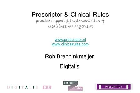Prescriptor & Clinical Rules practice support & implementation of medicines management www.prescriptor.nl www.clinicalrules.com www.prescriptor.nl www.clinicalrules.com.