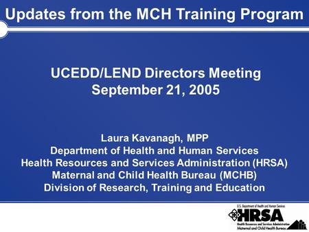 Updates from the MCH Training Program UCEDD/LEND Directors Meeting September 21, 2005 Laura Kavanagh, MPP Department of Health and Human Services Health.