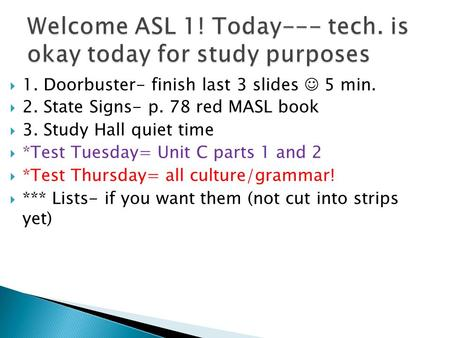  1. Doorbuster- finish last 3 slides 5 min.  2. State Signs- p. 78 red MASL book  3. Study Hall quiet time  *Test Tuesday= Unit C parts 1 and 2  *Test.