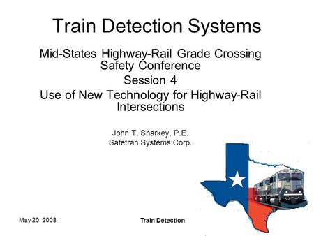 May 20, 2008 Train Detection 1 Train Detection Systems Mid-States Highway-Rail Grade Crossing Safety Conference Session 4 Use of New Technology for Highway-Rail.