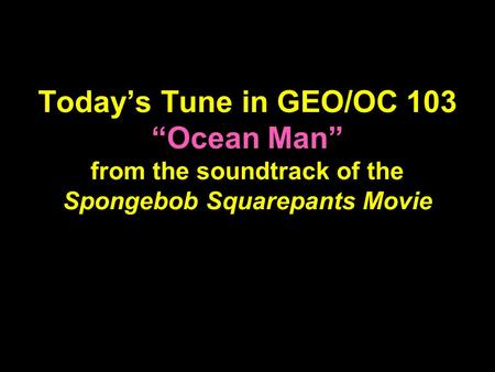 "Today's Tune in GEO/OC 103 ""Ocean Man"" from the soundtrack of the Spongebob Squarepants Movie."