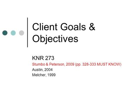 Client Goals & Objectives KNR 273 Stumbo & Peterson, 2009 (pp. 328-333 MUST KNOW) Austin, 2004 Melcher, 1999.