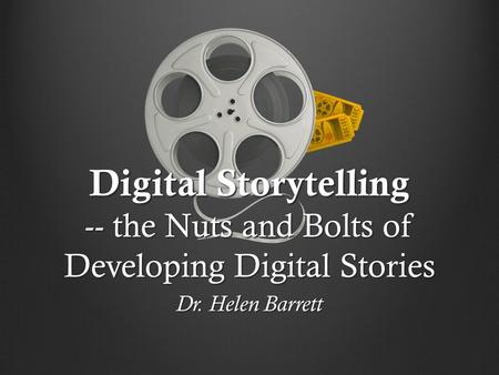 Digital Storytelling -- the Nuts and Bolts of Developing Digital Stories Dr. Helen Barrett.