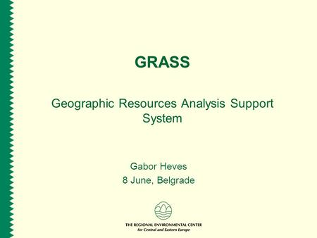 GRASS Geographic Resources Analysis Support System Gabor Heves 8 June, Belgrade.
