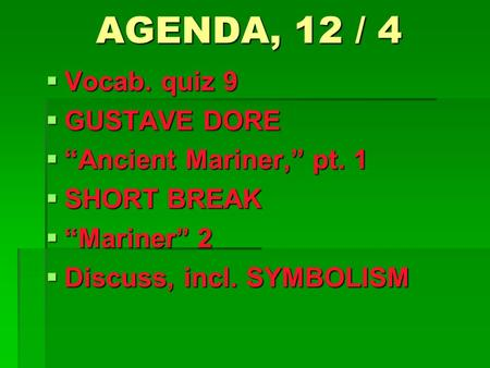 "AGENDA, 12 / 4  Vocab. quiz 9  GUSTAVE DORE  ""Ancient Mariner,"" pt. 1  SHORT BREAK  ""Mariner"" 2  Discuss, incl. SYMBOLISM."