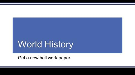 Get a new bell work paper. World HistoryWorld History.