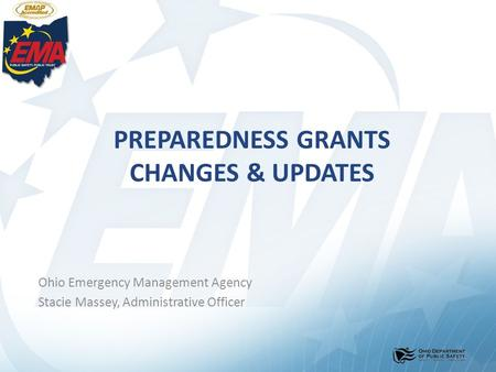 PREPAREDNESS GRANTS CHANGES & UPDATES Ohio Emergency Management Agency Stacie Massey, Administrative Officer.