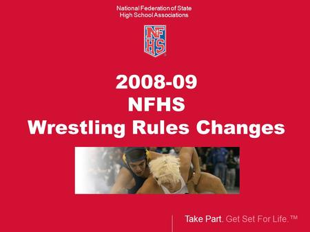 Take Part. Get Set For Life.™ National Federation of State High School Associations 2008-09 NFHS Wrestling Rules Changes.