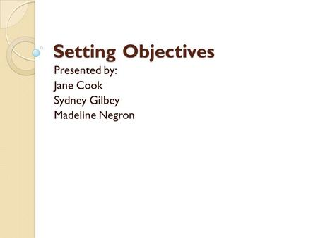 Setting Objectives Presented by: Jane Cook Sydney Gilbey Madeline Negron.