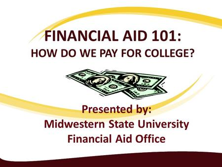 FINANCIAL AID 101: HOW DO WE PAY FOR COLLEGE? Presented by: Midwestern State University Financial Aid Office.