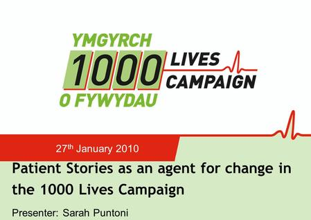 Patient Stories as an agent for change in the 1000 Lives Campaign 27 th January 2010 Presenter: Sarah Puntoni.
