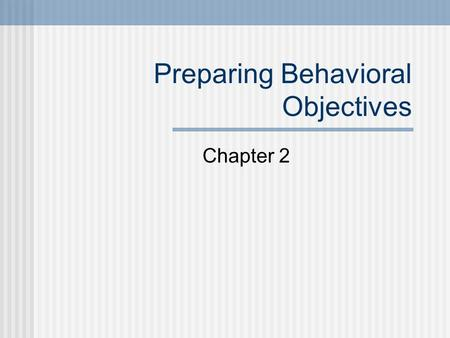 "Preparing Behavioral Objectives Chapter 2. Rationale for behavioral objectives 1) ""…the objective serves as an agreement among school personnel, parents,"