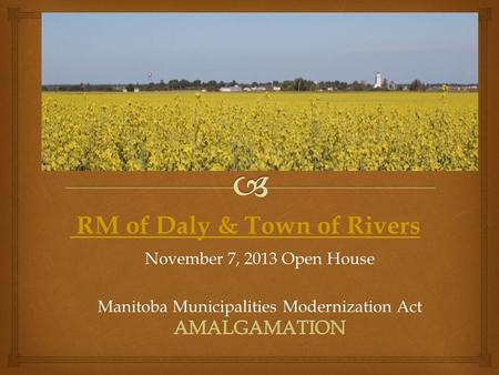 November 7, 2013 Open House Manitoba Municipalities Modernization Act RM of Daly & Town of Rivers.