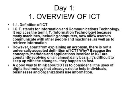 Day 1: 1. OVERVIEW OF ICT 1.1. <strong>Definition</strong> of ICT I.C.T. stands for Information and Communications Technology. It replaces the term I.T. (Information Technology)