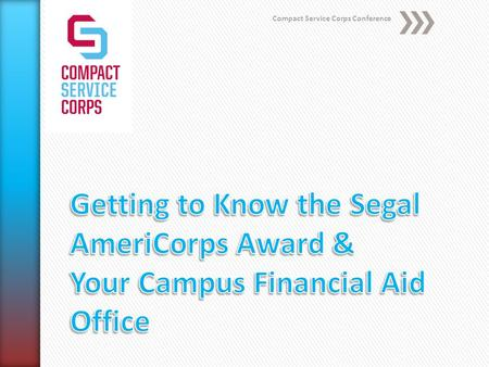 Compact Service Corps Conference. Welcome!!! The Segal AmeriCorps Educational Award.