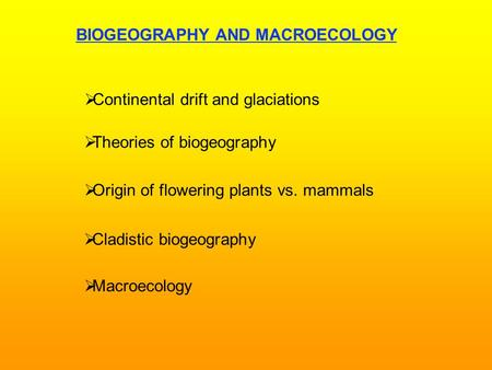 BIOGEOGRAPHY AND MACROECOLOGY   Continental drift and glaciations   Theories of biogeography   Origin of flowering plants vs. mammals   Cladistic.