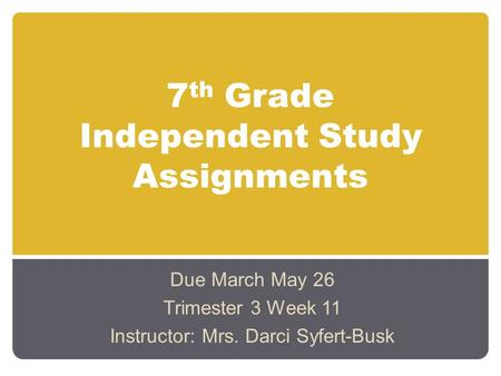 7 th Grade Independent Study Assignments Due March May 26 Trimester 3 Week 11 Instructor: Mrs. Darci Syfert-Busk.