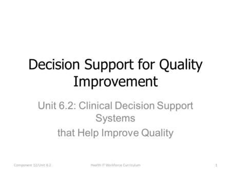 Unit 6.2: Clinical Decision Support Systems that Help Improve Quality Decision Support for Quality Improvement Component 12/Unit 6.21Health IT Workforce.