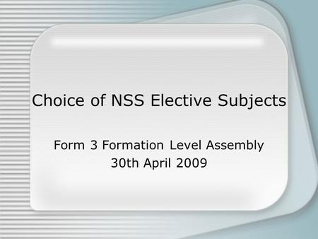 Choice of NSS Elective Subjects Form 3 Formation Level Assembly 30th April 2009.