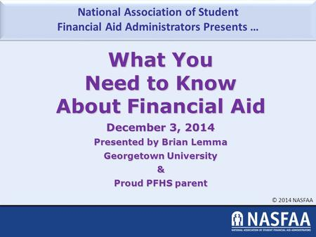 National Association of Student Financial Aid Administrators Presents … © 2014 NASFAA What You Need to Know About Financial Aid December 3, 2014 Presented.