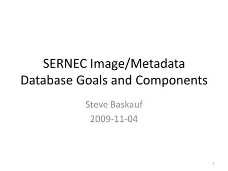 SERNEC Image/Metadata Database Goals and Components Steve Baskauf 2009-11-04 1.