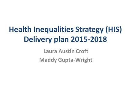 Health Inequalities Strategy (HIS) Delivery plan 2015-2018 Laura Austin Croft Maddy Gupta-Wright.