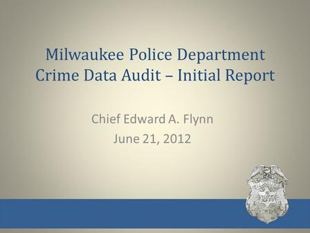Milwaukee Police Department Crime Data Audit – Initial Report Chief Edward A. Flynn June 21, 2012.
