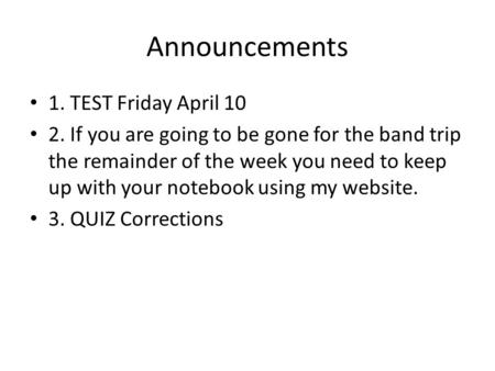 Announcements 1. TEST Friday April 10 2. If you are going to be gone for the band trip the remainder of the week you need to keep up with your notebook.