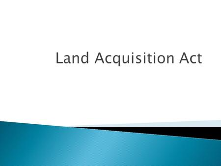 " Land Acquisition"" literally means acquiring of land for some public purpose by government/government agency, as authorized by the law, from the individual."