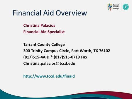 Financial Aid Overview Christina Palacios Financial Aid Specialist Tarrant County College 300 Trinity Campus Circle, Fort Worth, TX 76102 (817)515-4AID.
