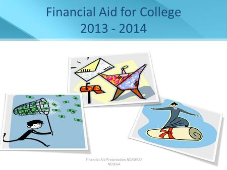 Financial Aid Presentation NCASFAA/ NCSEAA 1 Financial Aid for College 2013 - 2014.