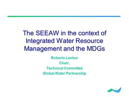 The SEEAW in the context of Integrated Water Resource Management and the MDGs Roberto Lenton Chair, Technical Committee Global Water Partnership.