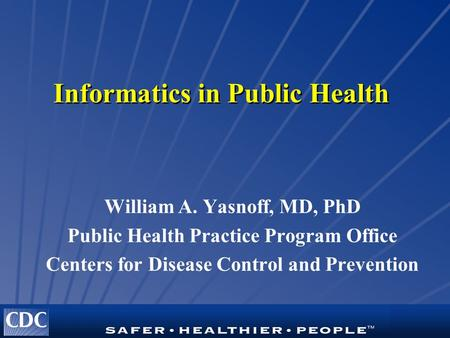 Informatics in Public Health William A. Yasnoff, MD, PhD Public Health Practice Program Office Centers for Disease Control and Prevention.