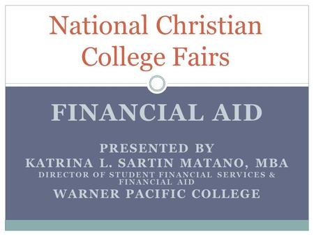 FINANCIAL AID PRESENTED BY KATRINA L. SARTIN MATANO, MBA DIRECTOR OF STUDENT FINANCIAL SERVICES & FINANCIAL AID WARNER PACIFIC COLLEGE National Christian.