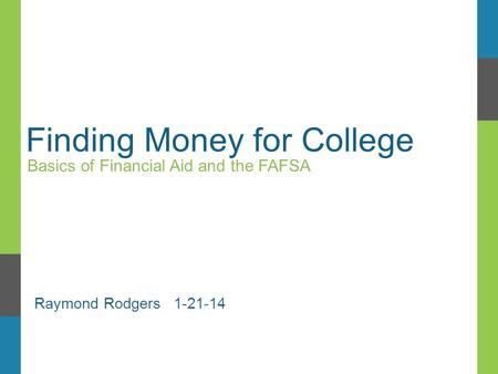 Finding Money for College Basics of Financial Aid and the FAFSA Raymond Rodgers 1-21-14.