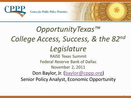 OpportunityTexas™ College Access, Success, & the 82 nd Legislature RAISE Texas Summit Federal Reserve Bank of Dallas November 2, 2011 Don Baylor, Jr.