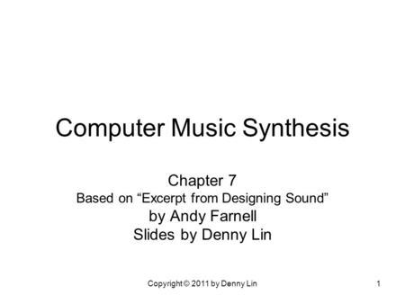 "Copyright © 2011 by Denny Lin1 Computer Music Synthesis Chapter 7 Based on ""Excerpt from Designing Sound"" by Andy Farnell Slides by Denny Lin."
