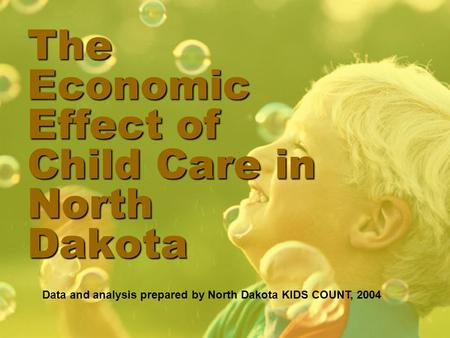 The Economic Effect of Child Care in North Dakota Data and analysis prepared by North Dakota KIDS COUNT, 2004.