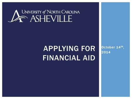 October 14 th, 2014 APPLYING FOR FINANCIAL AID.  The FAFSA is set up and operated by the U.S. Department of Education.  It determines how much of your.