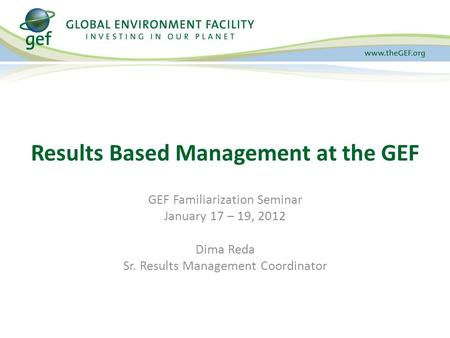 GEF Familiarization Seminar January 17 – 19, 2012 Dima Reda Sr. Results Management Coordinator Results Based Management at the GEF.