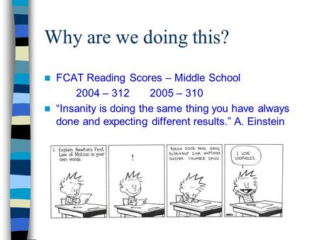 "Why are we doing this? FCAT Reading Scores – Middle School 2004 – 312 2005 – 310 ""Insanity is doing the same thing you have always done and expecting different."