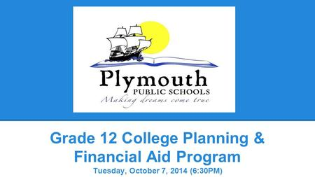 Grade 12 College Planning & Financial Aid Program Tuesday, October 7, 2014 (6:30PM)