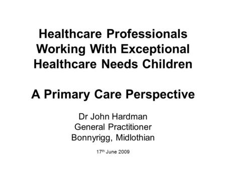 Healthcare Professionals Working With Exceptional Healthcare Needs Children A Primary Care Perspective Dr John Hardman General Practitioner Bonnyrigg,