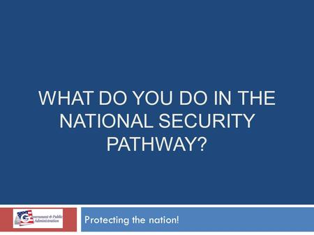WHAT DO YOU DO IN THE NATIONAL SECURITY PATHWAY? Protecting the nation!