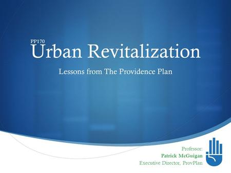  Urban Revitalization Professor: Patrick McGuigan Executive Director, ProvPlan Lessons from The Providence Plan PP170.