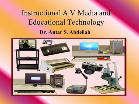 Instructional A.V Media and Educational Technology Instructional A.V Media and Educational Technology Dr. Antar S. Abdellah.