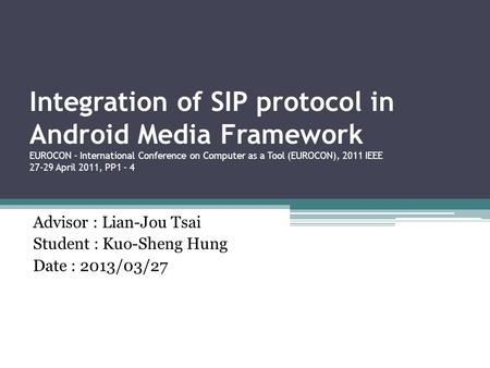 Integration of SIP protocol in Android Media Framework EUROCON - International Conference on Computer as a Tool (EUROCON), 2011 IEEE 27-29 April 2011,