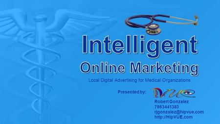 Local Digital Advertising for Medical Organizations Robert Gonzalez 7863441383  Presented by: